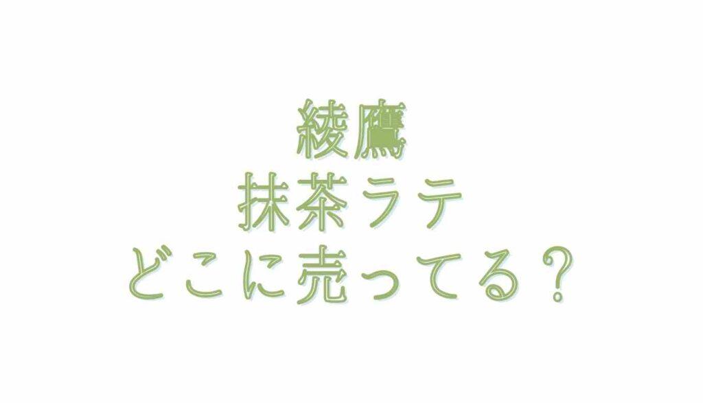綾鷹抹茶ラテはコンビニで売ってる?