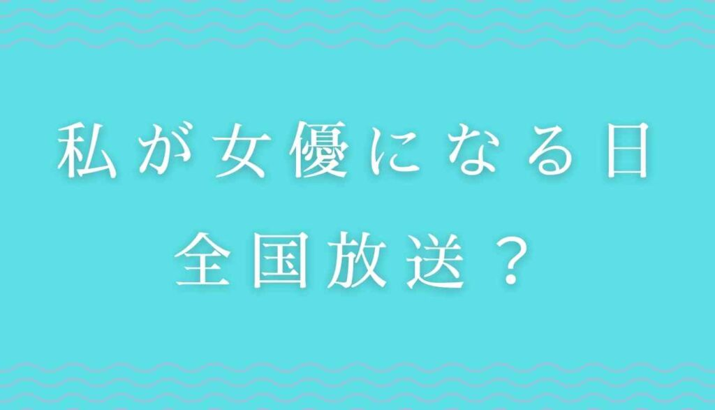 私が女優になる日は大阪で放送される?全国放送?