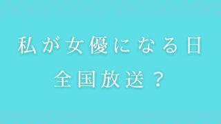 私が女優になる日は大阪でも放送する?全国放送か調査