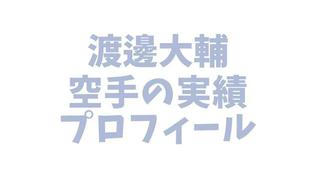 渡邊大輔の空手の実績や経歴プロフィール