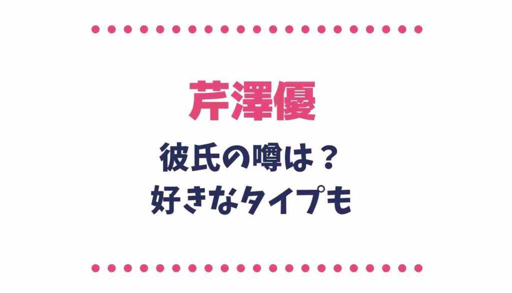 芹澤優の彼氏の噂は?はじめしゃしょーとの噂や好きなタイプも!