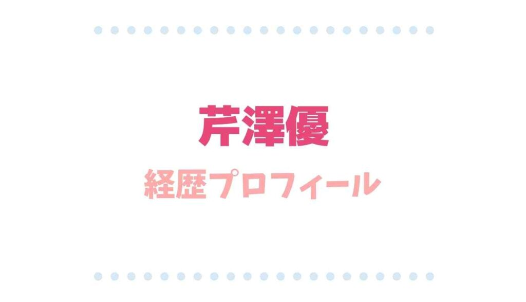 芹澤優経歴プロフィール