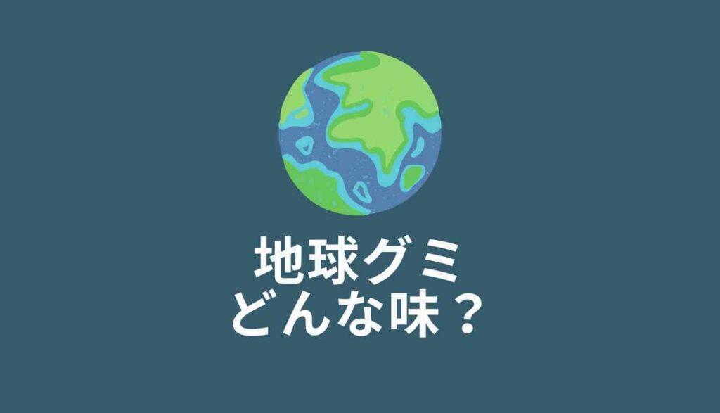 地球グミはまずい?味の口コミを調査