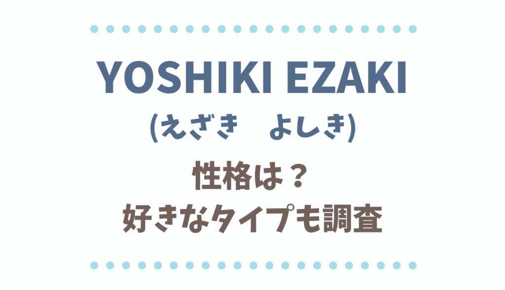 YOSHIKIEZAKIの性格や好きなタイプ!彼女の噂も調査