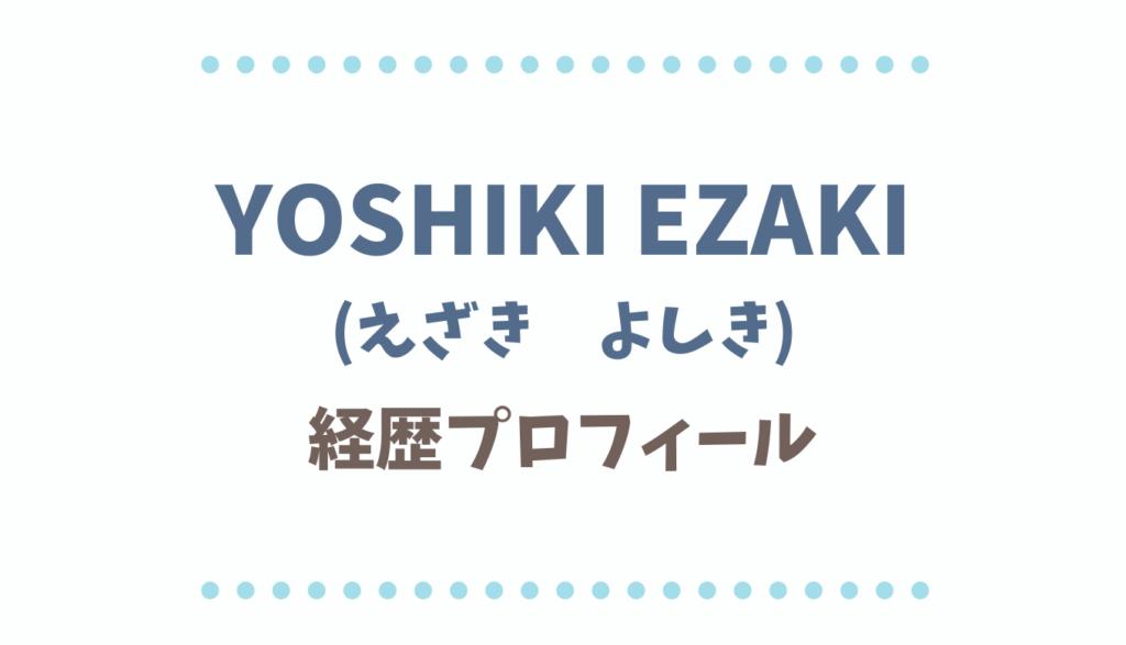 YOSHIKI EZAKIの経歴とプロフィール