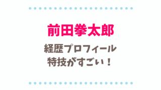前田拳太郎の本名や経歴プロフィール!特技の空手がすごい!