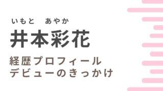 井本彩花は本名?デビューのきっかけや経歴プロフィールを調査