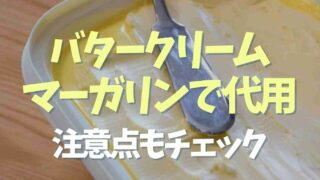 バタークリームはマーガリンで代用できる?バタークリームもどきを使うときの注意点も