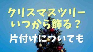 クリスマスツリーはいつからいつまで出す?片付ける日も調査
