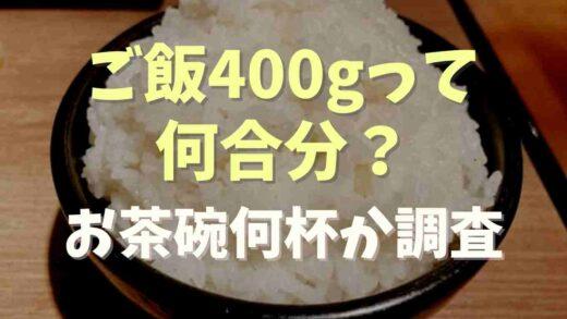ご飯400gは何合分?お茶碗何杯になるか調査